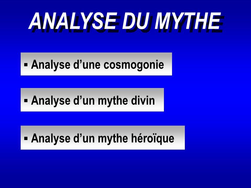ANALYSE DU MYTHE  Analyse d'une cosmogonie Analyse d'une cosmogonie  Analyse d'un mythe divin Analyse d'un mythe divin  Analyse d'un mythe héroïque