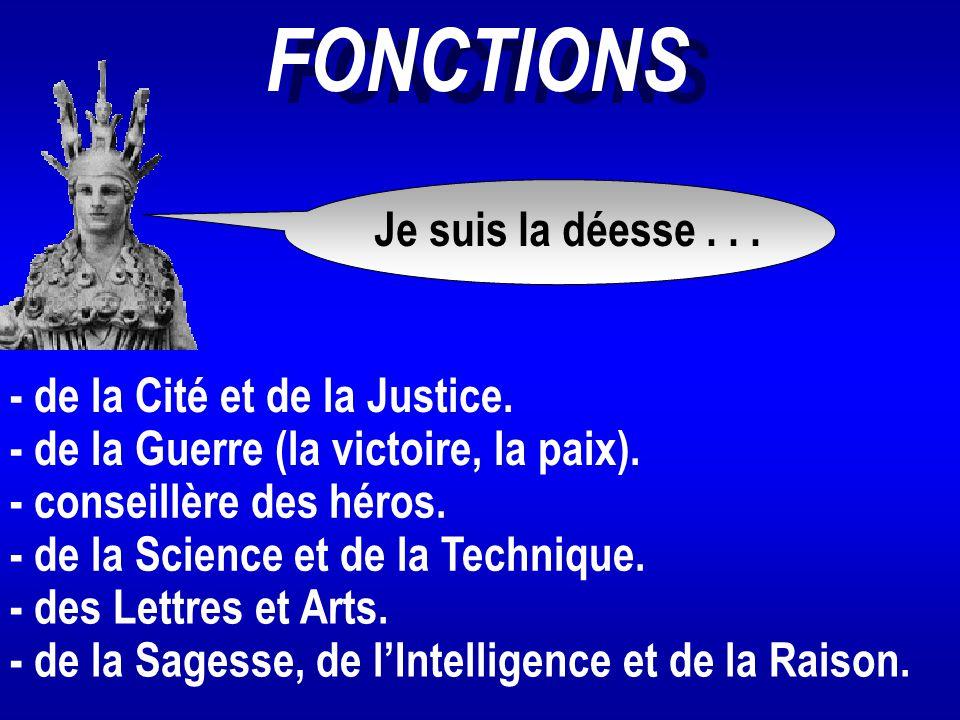 FONCTIONS Je suis la déesse... - de la Cité et de la Justice. - de la Guerre (la victoire, la paix). - de la Science et de la Technique. - conseillère