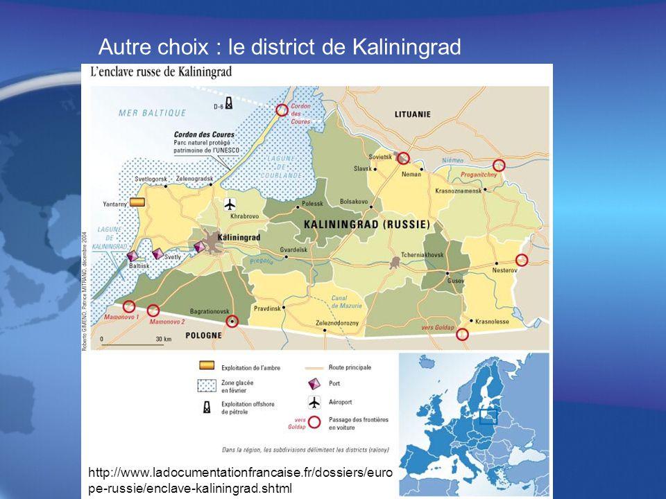Autre choix : le district de Kaliningrad http://www.ladocumentationfrancaise.fr/dossiers/euro pe-russie/enclave-kaliningrad.shtml