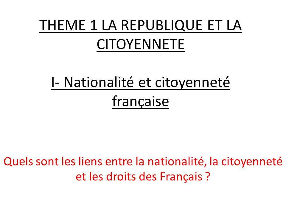 THEME 1 LA REPUBLIQUE ET LA CITOYENNETE I- Nationalité et citoyenneté française Quels sont les liens entre la nationalité, la citoyenneté et les droits des Français ?