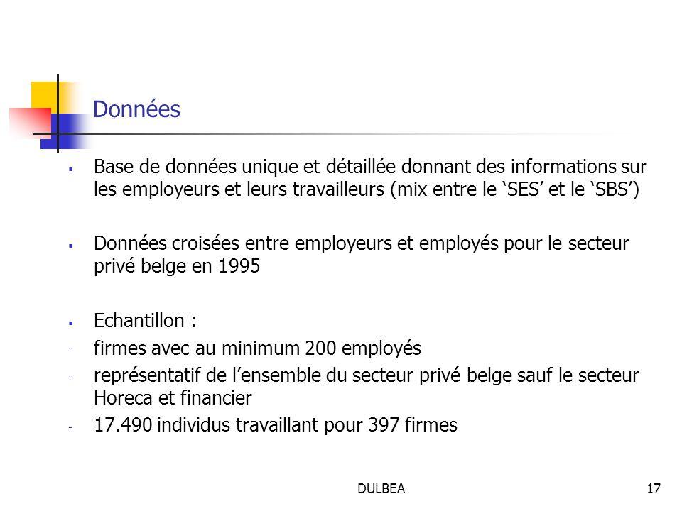 DULBEA17 Données  Base de données unique et détaillée donnant des informations sur les employeurs et leurs travailleurs (mix entre le 'SES' et le 'SBS')  Données croisées entre employeurs et employés pour le secteur privé belge en 1995  Echantillon : - firmes avec au minimum 200 employés - représentatif de l'ensemble du secteur privé belge sauf le secteur Horeca et financier - 17.490 individus travaillant pour 397 firmes