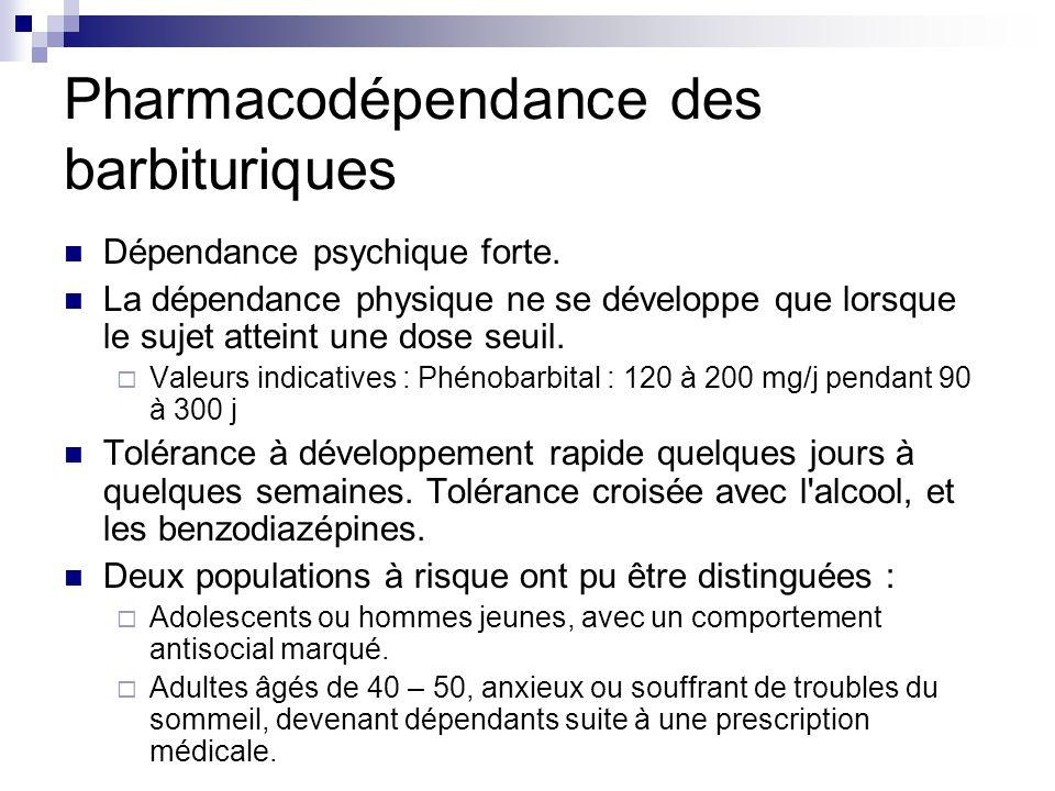 Pharmacodépendance des barbituriques Dépendance psychique forte. La dépendance physique ne se développe que lorsque le sujet atteint une dose seuil. 