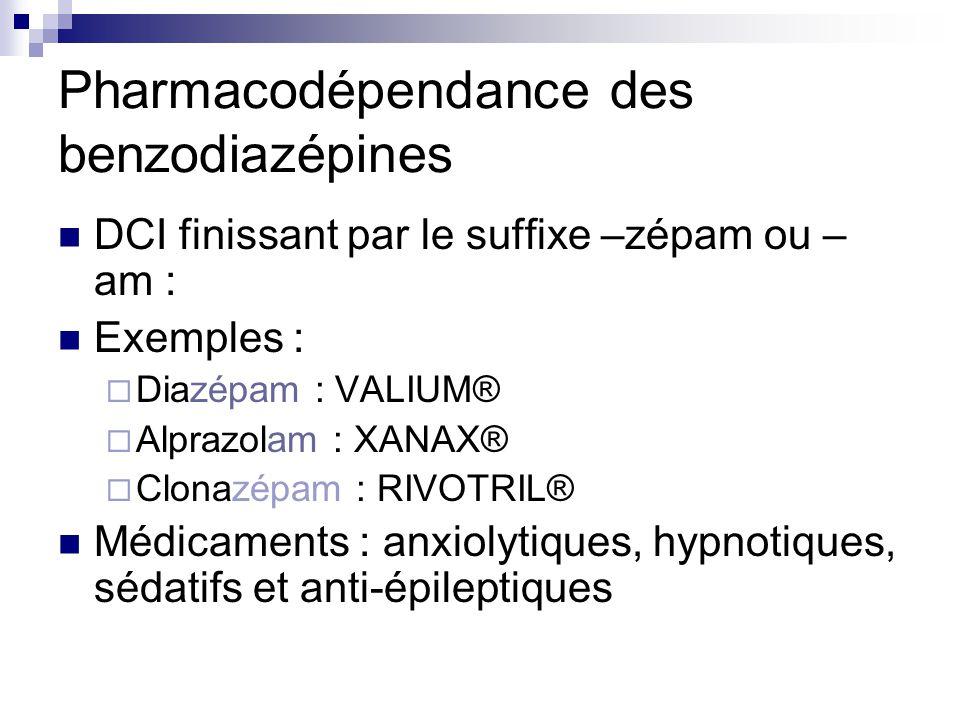 Pharmacodépendance des benzodiazépines DCI finissant par le suffixe –zépam ou – am : Exemples :  Diazépam : VALIUM®  Alprazolam : XANAX®  Clonazépa