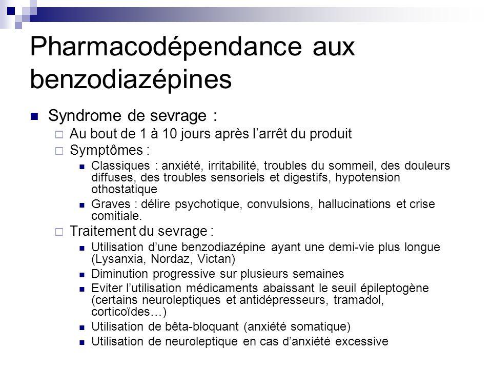 Pharmacodépendance aux benzodiazépines Syndrome de sevrage :  Au bout de 1 à 10 jours après l'arrêt du produit  Symptômes : Classiques : anxiété, ir