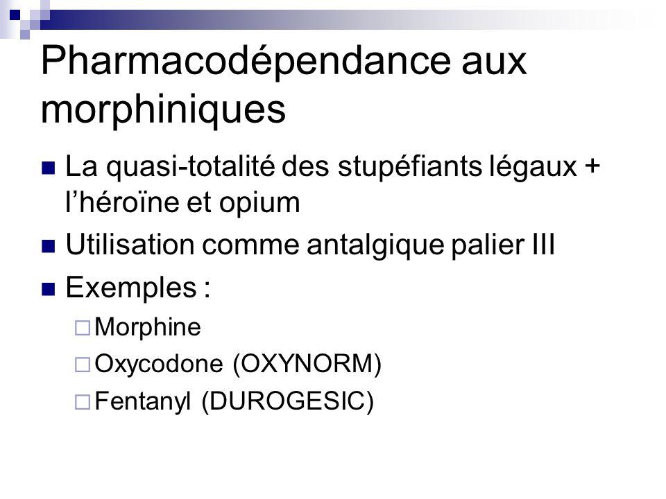 Pharmacodépendance aux morphiniques La quasi-totalité des stupéfiants légaux + l'héroïne et opium Utilisation comme antalgique palier III Exemples : 