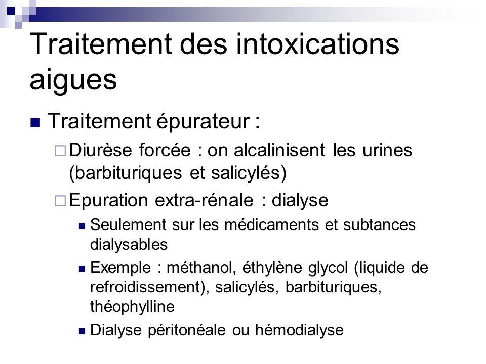 Traitement des intoxications aigues Traitement épurateur :  Diurèse forcée : on alcalinisent les urines (barbituriques et salicylés)  Epuration extr