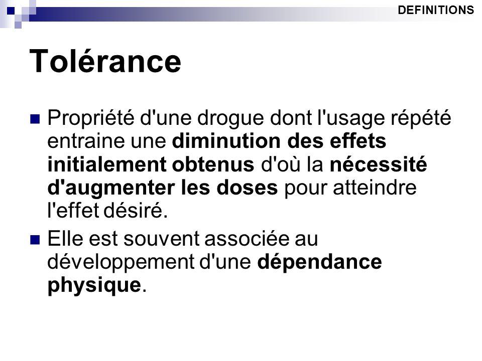 Tolérance Propriété d'une drogue dont l'usage répété entraine une diminution des effets initialement obtenus d'où la nécessité d'augmenter les doses p