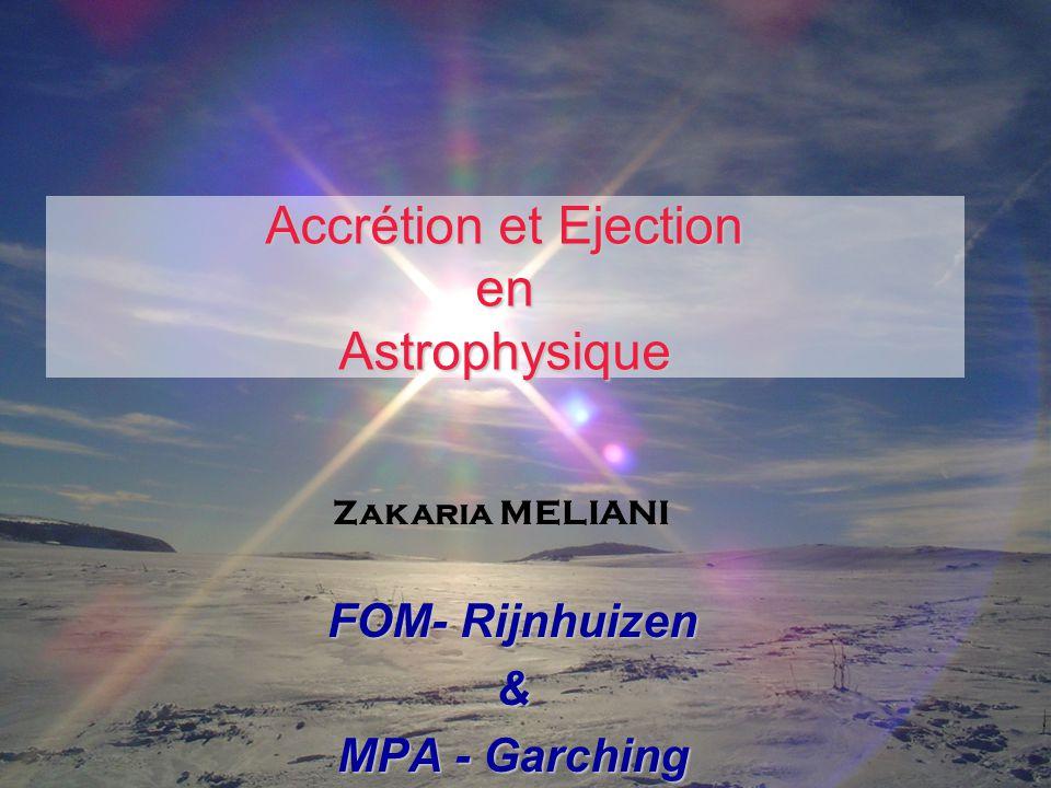 Accrétion et Ejection en Astrophysique FOM- Rijnhuizen & MPA - Garching Zakaria MELIANI