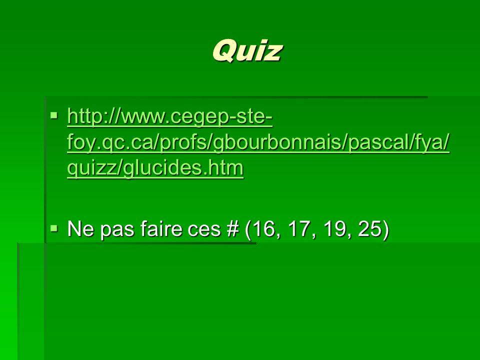Quiz  http://www.cegep-ste- foy.qc.ca/profs/gbourbonnais/pascal/fya/ quizz/glucides.htm http://www.cegep-ste- foy.qc.ca/profs/gbourbonnais/pascal/fya/ quizz/glucides.htm http://www.cegep-ste- foy.qc.ca/profs/gbourbonnais/pascal/fya/ quizz/glucides.htm  Ne pas faire ces # (16, 17, 19, 25)