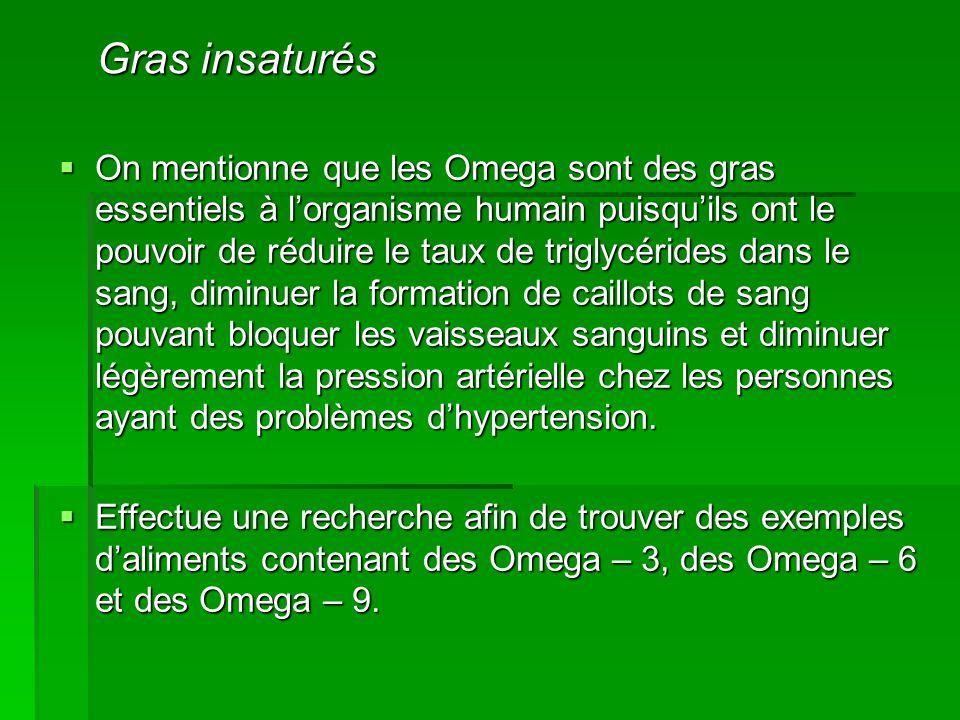  On mentionne que les Omega sont des gras essentiels à l'organisme humain puisqu'ils ont le pouvoir de réduire le taux de triglycérides dans le sang, diminuer la formation de caillots de sang pouvant bloquer les vaisseaux sanguins et diminuer légèrement la pression artérielle chez les personnes ayant des problèmes d'hypertension.