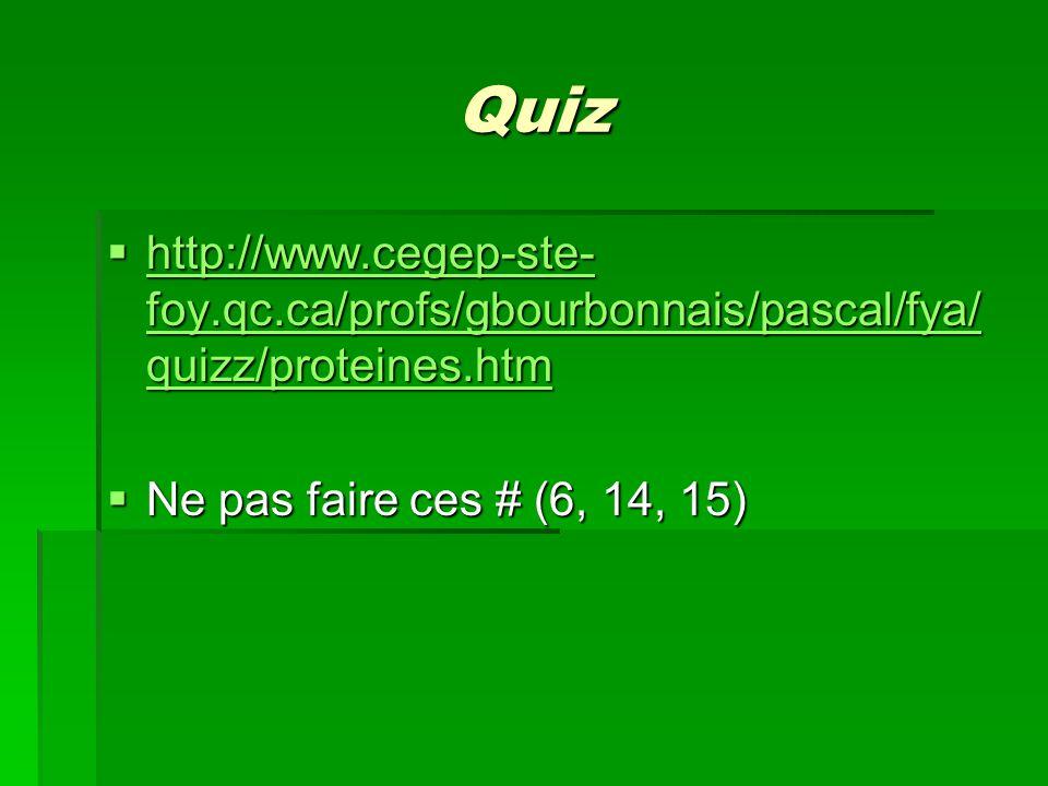 Quiz  http://www.cegep-ste- foy.qc.ca/profs/gbourbonnais/pascal/fya/ quizz/proteines.htm http://www.cegep-ste- foy.qc.ca/profs/gbourbonnais/pascal/fya/ quizz/proteines.htm http://www.cegep-ste- foy.qc.ca/profs/gbourbonnais/pascal/fya/ quizz/proteines.htm  Ne pas faire ces # (6, 14, 15)