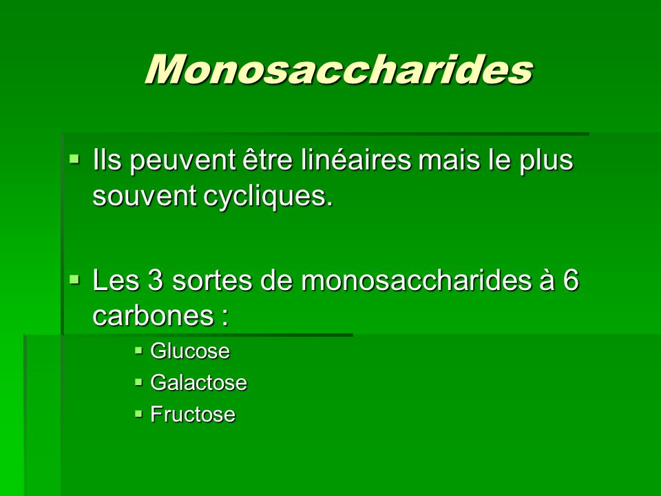 Monosaccharides  Ils peuvent être linéaires mais le plus souvent cycliques.  Les 3 sortes de monosaccharides à 6 carbones :  Glucose  Galactose 