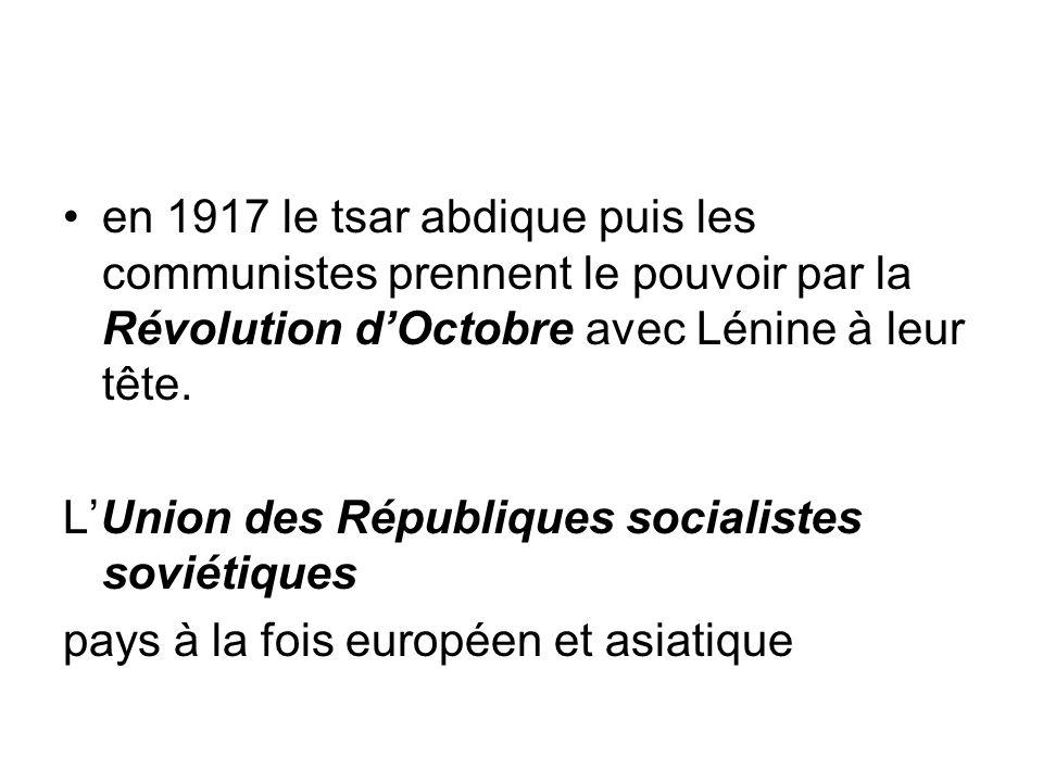 en 1917 le tsar abdique puis les communistes prennent le pouvoir par la Révolution d'Octobre avec Lénine à leur tête. L'Union des Républiques socialis