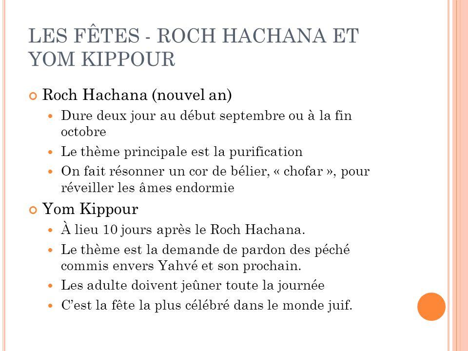 LES FÊTES - ROCH HACHANA ET YOM KIPPOUR Roch Hachana (nouvel an) Dure deux jour au début septembre ou à la fin octobre Le thème principale est la purification On fait résonner un cor de bélier, « chofar », pour réveiller les âmes endormie Yom Kippour À lieu 10 jours après le Roch Hachana.