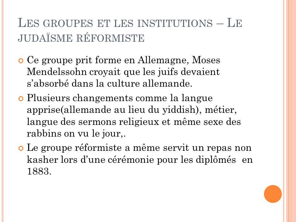 L ES GROUPES ET LES INSTITUTIONS – L E JUDAÏSME RÉFORMISTE Ce groupe prit forme en Allemagne, Moses Mendelssohn croyait que les juifs devaient s'absorbé dans la culture allemande.