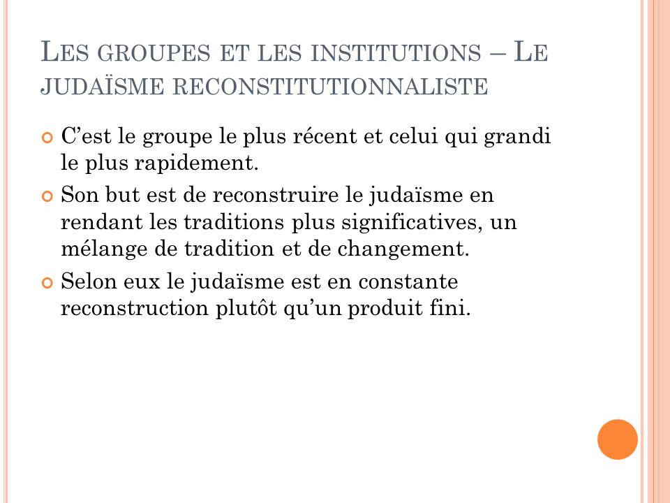 L ES GROUPES ET LES INSTITUTIONS – L E JUDAÏSME RECONSTITUTIONNALISTE C'est le groupe le plus récent et celui qui grandi le plus rapidement.