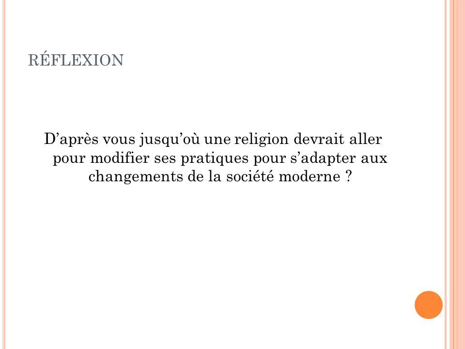 RÉFLEXION D'après vous jusqu'où une religion devrait aller pour modifier ses pratiques pour s'adapter aux changements de la société moderne ?
