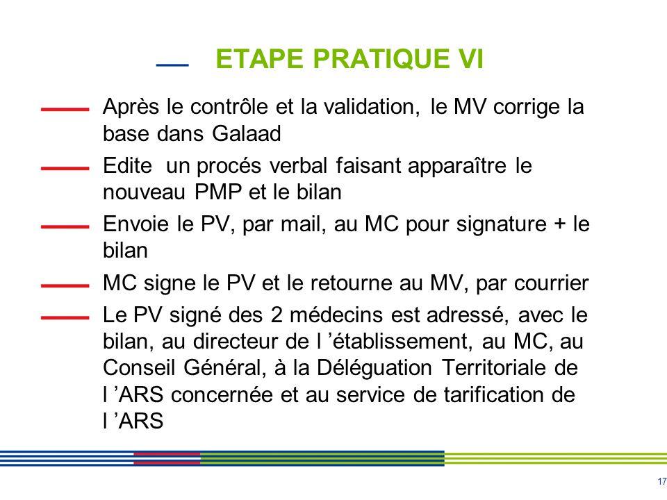 17 ETAPE PRATIQUE VI Après le contrôle et la validation, le MV corrige la base dans Galaad Edite un procés verbal faisant apparaître le nouveau PMP et