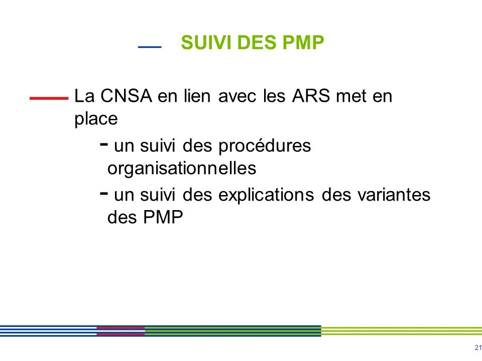 21 SUIVI DES PMP La CNSA en lien avec les ARS met en place - un suivi des procédures organisationnelles - un suivi des explications des variantes des