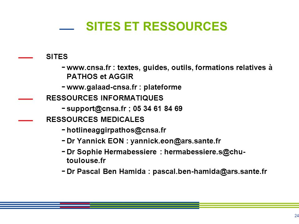 24 SITES ET RESSOURCES SITES - www.cnsa.fr : textes, guides, outils, formations relatives à PATHOS et AGGIR - www.galaad-cnsa.fr : plateforme RESSOURC