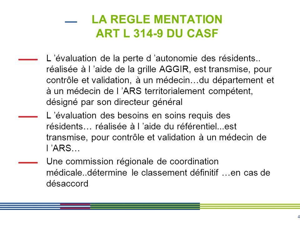 4 LA REGLE MENTATION ART L 314-9 DU CASF L 'évaluation de la perte d 'autonomie des résidents.. réalisée à l 'aide de la grille AGGIR, est transmise,