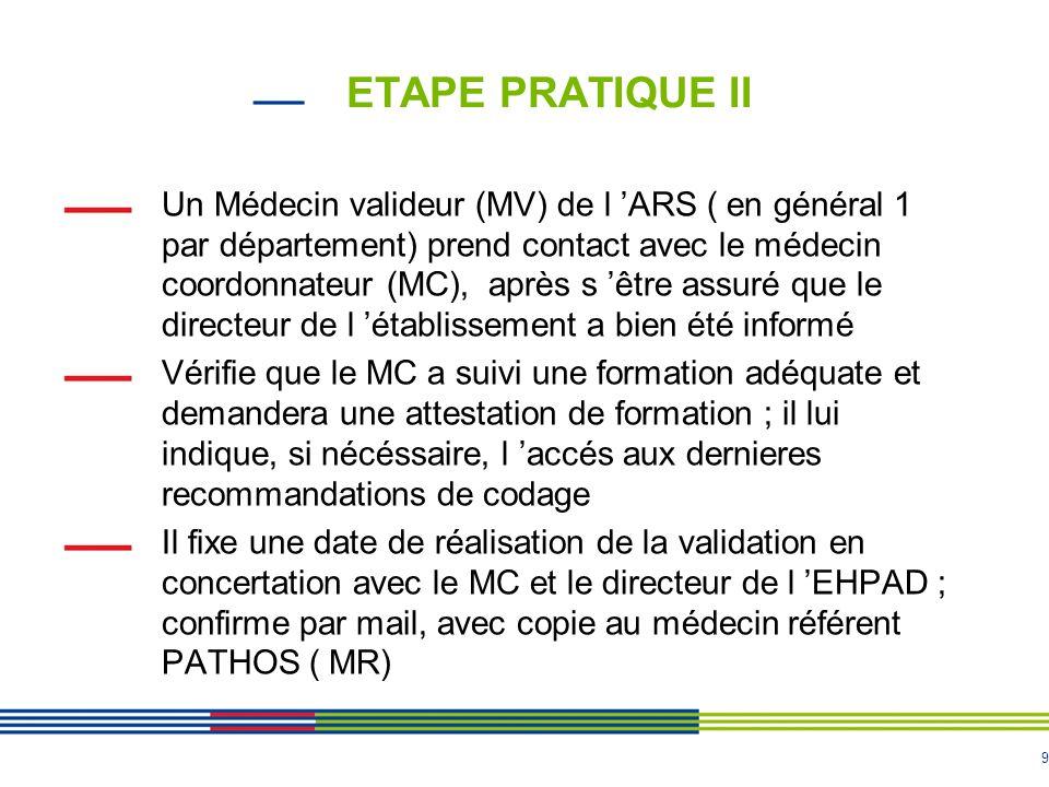 9 ETAPE PRATIQUE II Un Médecin valideur (MV) de l 'ARS ( en général 1 par département) prend contact avec le médecin coordonnateur (MC), après s 'être