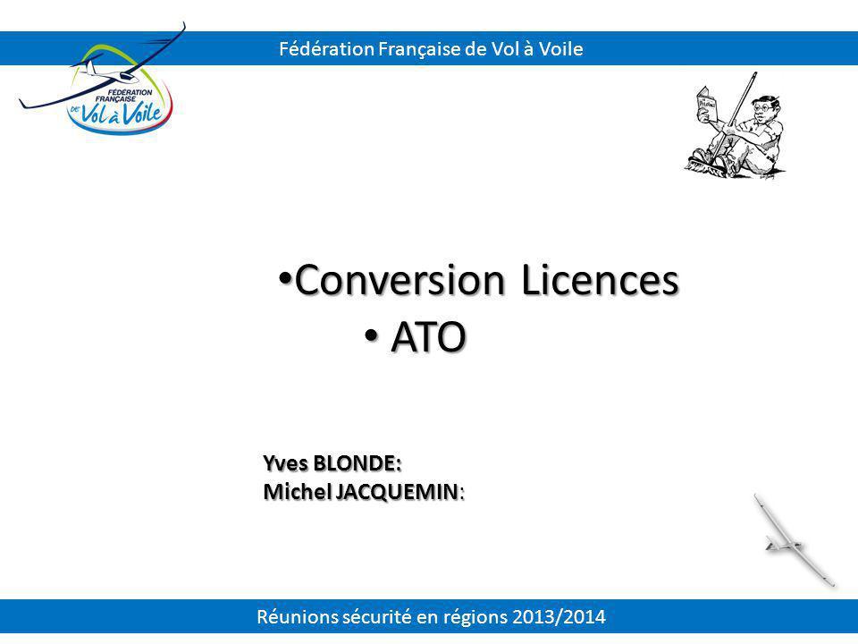 Conversion Licences Conversion Licences ATO ATO Yves BLONDE: Michel JACQUEMIN: Fédération Française de Vol à Voile Réunions sécurité en régions 2013/2