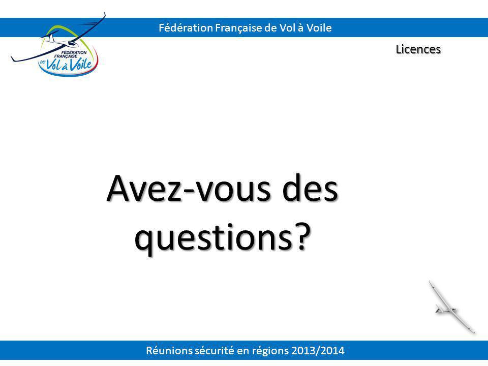 Avez-vous des questions? Licences Fédération Française de Vol à Voile Réunions sécurité en régions 2013/2014