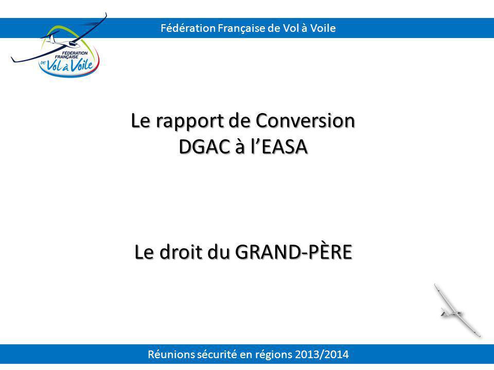 Le rapport de Conversion DGAC à l'EASA Le droit du GRAND-PÈRE Fédération Française de Vol à Voile Réunions sécurité en régions 2013/2014