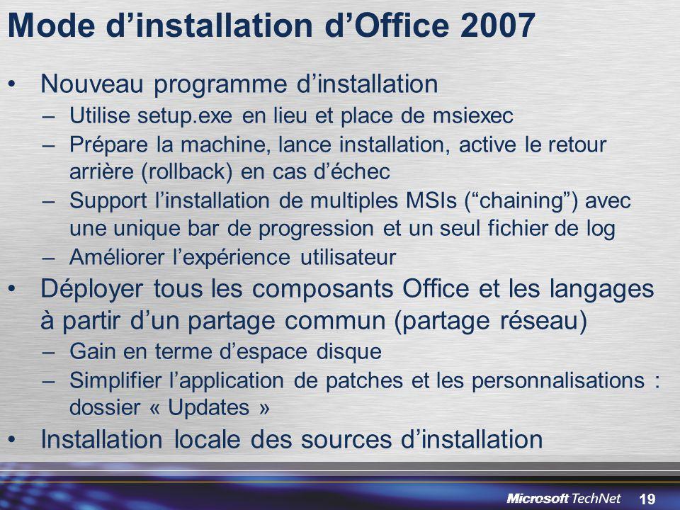 19 Mode d'installation d'Office 2007 Nouveau programme d'installation –Utilise setup.exe en lieu et place de msiexec –Prépare la machine, lance installation, active le retour arrière (rollback) en cas d'échec –Support l'installation de multiples MSIs ( chaining ) avec une unique bar de progression et un seul fichier de log –Améliorer l'expérience utilisateur Déployer tous les composants Office et les langages à partir d'un partage commun (partage réseau) –Gain en terme d'espace disque –Simplifier l'application de patches et les personnalisations : dossier « Updates » Installation locale des sources d'installation