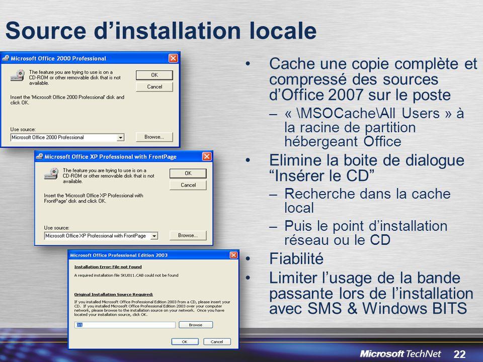 22 Source d'installation locale Cache une copie complète et compressé des sources d'Office 2007 sur le poste –« \MSOCache\All Users » à la racine de partition hébergeant Office Elimine la boite de dialogue Insérer le CD –Recherche dans la cache local –Puis le point d'installation réseau ou le CD Fiabilité Limiter l'usage de la bande passante lors de l'installation avec SMS & Windows BITS