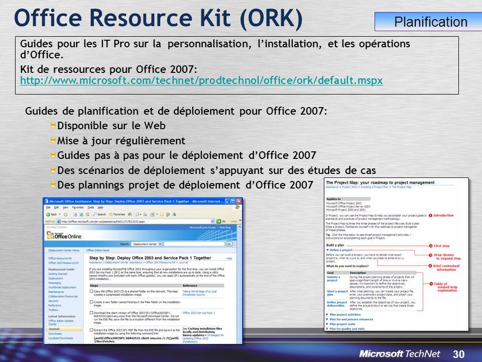 30 Office Resource Kit (ORK) Guides de planification et de déploiement pour Office 2007: Disponible sur le Web Mise à jour régulièrement Guides pas à pas pour le déploiement d'Office 2007 Des scénarios de déploiement s'appuyant sur des études de cas Des plannings projet de déploiement d'Office 2007 Guides pour les IT Pro sur la personnalisation, l'installation, et les opérations d'Office.