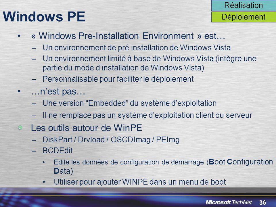 36 Windows PE « Windows Pre-Installation Environment » est… –Un environnement de pré installation de Windows Vista –Un environnement limité à base de Windows Vista (intègre une partie du mode d'installation de Windows Vista) –Personnalisable pour faciliter le déploiement …n'est pas… –Une version Embedded du système d'exploitation –Il ne remplace pas un système d'exploitation client ou serveur Les outils autour de WinPE –DiskPart / Drvload / OSCDImag / PEImg –BCDEdit Edite les données de configuration de démarrage ( Boot Configuration Data) Utiliser pour ajouter WINPE dans un menu de boot Réalisation Déploiement