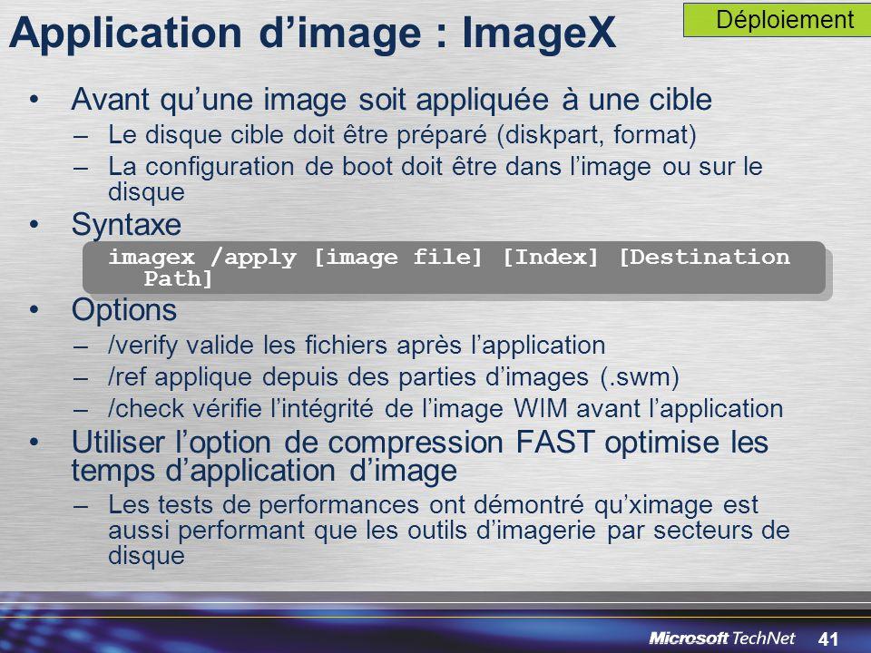 41 Application d'image : ImageX Avant qu'une image soit appliquée à une cible –Le disque cible doit être préparé (diskpart, format) –La configuration de boot doit être dans l'image ou sur le disque Syntaxe imagex /apply [image file] [Index] [Destination Path] Options –/verify valide les fichiers après l'application –/ref applique depuis des parties d'images (.swm) –/check vérifie l'intégrité de l'image WIM avant l'application Utiliser l'option de compression FAST optimise les temps d'application d'image –Les tests de performances ont démontré qu'ximage est aussi performant que les outils d'imagerie par secteurs de disque Déploiement