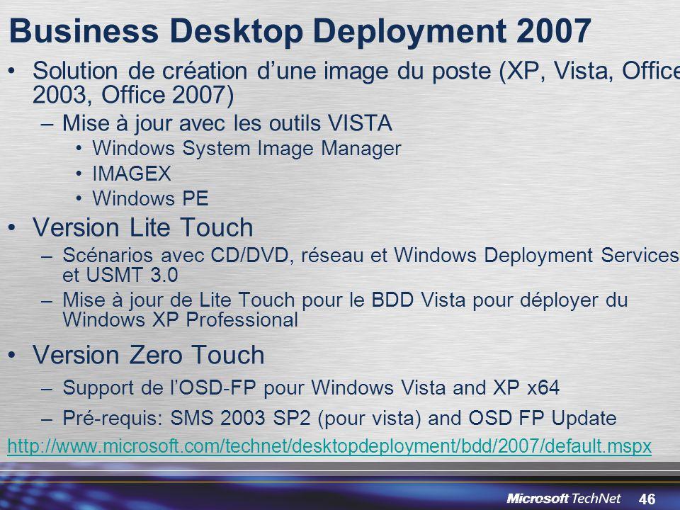 46 Business Desktop Deployment 2007 Solution de création d'une image du poste (XP, Vista, Office 2003, Office 2007) –Mise à jour avec les outils VISTA Windows System Image Manager IMAGEX Windows PE Version Lite Touch –Scénarios avec CD/DVD, réseau et Windows Deployment Services et USMT 3.0 –Mise à jour de Lite Touch pour le BDD Vista pour déployer du Windows XP Professional Version Zero Touch –Support de l'OSD-FP pour Windows Vista and XP x64 –Pré-requis: SMS 2003 SP2 (pour vista) and OSD FP Update http://www.microsoft.com/technet/desktopdeployment/bdd/2007/default.mspx