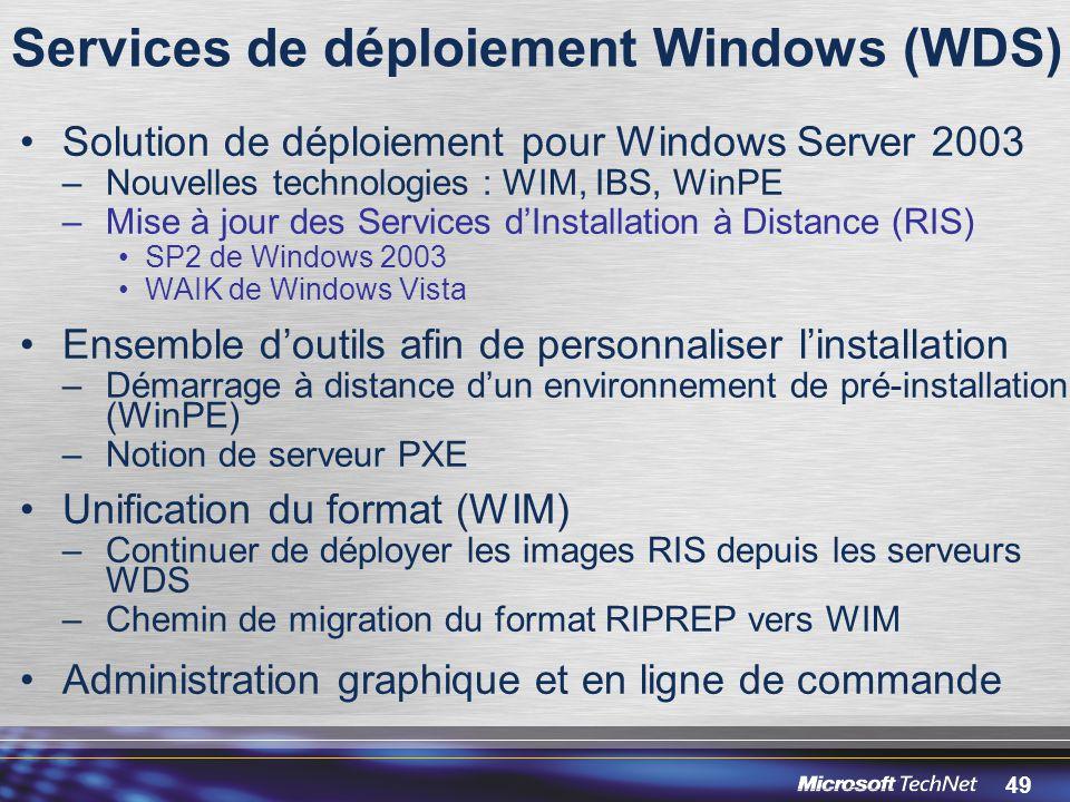 49 Services de déploiement Windows (WDS) Solution de déploiement pour Windows Server 2003 –Nouvelles technologies : WIM, IBS, WinPE –Mise à jour des Services d'Installation à Distance (RIS) SP2 de Windows 2003 WAIK de Windows Vista Ensemble d'outils afin de personnaliser l'installation –Démarrage à distance d'un environnement de pré-installation (WinPE) –Notion de serveur PXE Unification du format (WIM) –Continuer de déployer les images RIS depuis les serveurs WDS –Chemin de migration du format RIPREP vers WIM Administration graphique et en ligne de commande