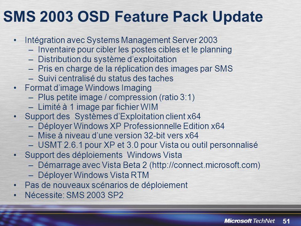 51 SMS 2003 OSD Feature Pack Update Intégration avec Systems Management Server 2003 –Inventaire pour cibler les postes cibles et le planning –Distribution du système d'exploitation –Pris en charge de la réplication des images par SMS –Suivi centralisé du status des taches Format d'image Windows Imaging –Plus petite image / compression (ratio 3:1) –Limité à 1 image par fichier WIM Support des Systèmes d'Exploitation client x64 –Déployer Windows XP Professionnelle Edition x64 –Mise à niveau d'une version 32-bit vers x64 –USMT 2.6.1 pour XP et 3.0 pour Vista ou outil personnalisé Support des déploiements Windows Vista –Démarrage avec Vista Beta 2 (http://connect.microsoft.com) –Déployer Windows Vista RTM Pas de nouveaux scénarios de déploiement Nécessite: SMS 2003 SP2