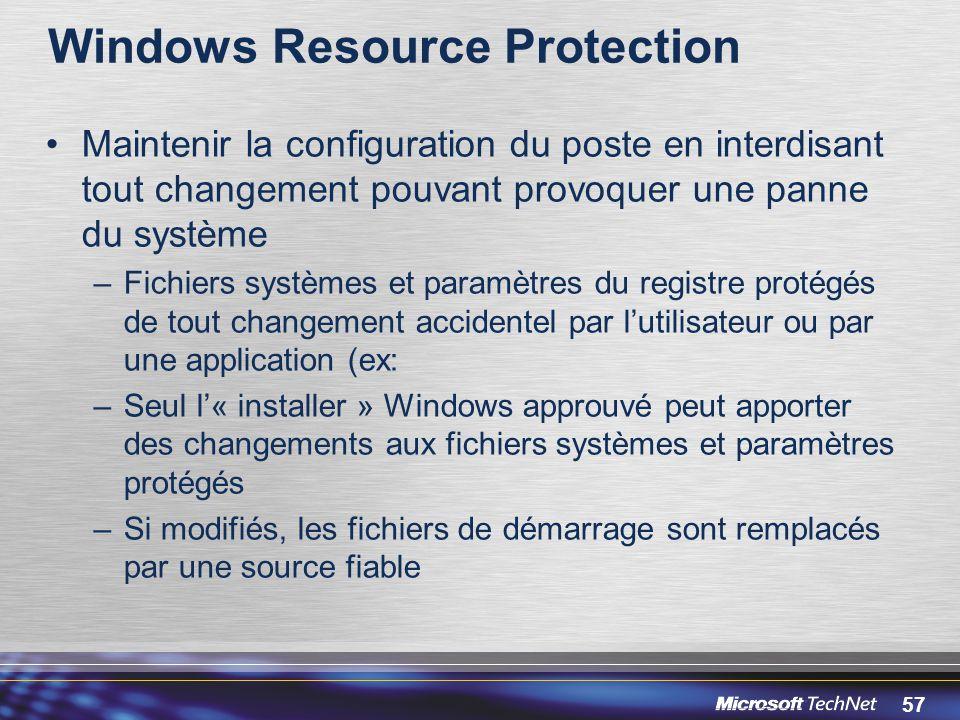 57 Windows Resource Protection Maintenir la configuration du poste en interdisant tout changement pouvant provoquer une panne du système –Fichiers systèmes et paramètres du registre protégés de tout changement accidentel par l'utilisateur ou par une application (ex: –Seul l'« installer » Windows approuvé peut apporter des changements aux fichiers systèmes et paramètres protégés –Si modifiés, les fichiers de démarrage sont remplacés par une source fiable