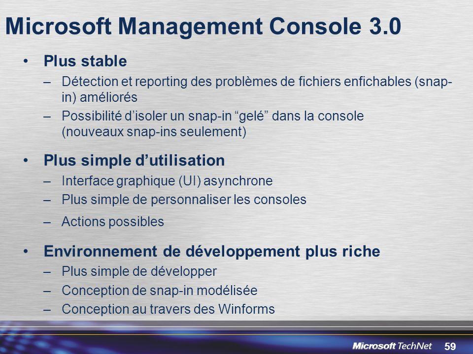 59 Microsoft Management Console 3.0 Plus stable –Détection et reporting des problèmes de fichiers enfichables (snap- in) améliorés –Possibilité d'isoler un snap-in gelé dans la console (nouveaux snap-ins seulement) Plus simple d'utilisation –Interface graphique (UI) asynchrone –Plus simple de personnaliser les consoles –Actions possibles Environnement de développement plus riche –Plus simple de développer –Conception de snap-in modélisée –Conception au travers des Winforms