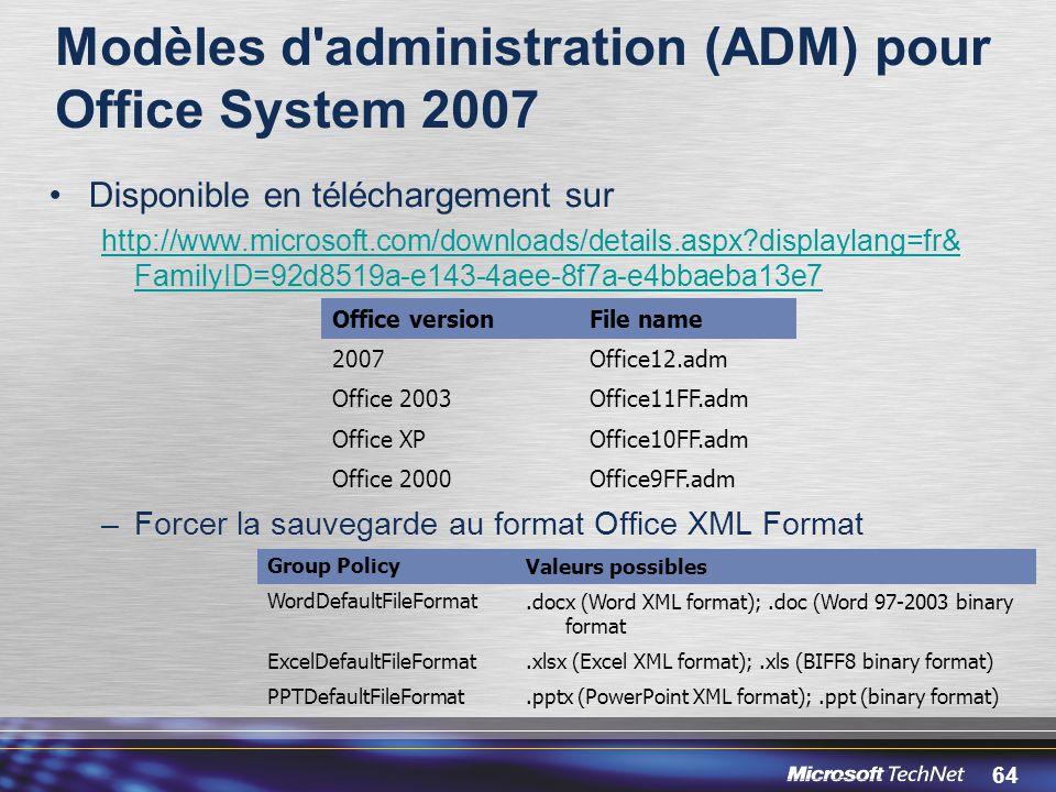 64 Modèles d administration (ADM) pour Office System 2007 Disponible en téléchargement sur http://www.microsoft.com/downloads/details.aspx?displaylang=fr& FamilyID=92d8519a-e143-4aee-8f7a-e4bbaeba13e7 –Forcer la sauvegarde au format Office XML Format Office versionFile name 2007Office12.adm Office 2003Office11FF.adm Office XPOffice10FF.adm Office 2000Office9FF.adm Group PolicyValeurs possibles WordDefaultFileFormat.docx (Word XML format);.doc (Word 97-2003 binary format ExcelDefaultFileFormat.xlsx (Excel XML format);.xls (BIFF8 binary format) PPTDefaultFileFormat.pptx (PowerPoint XML format);.ppt (binary format)