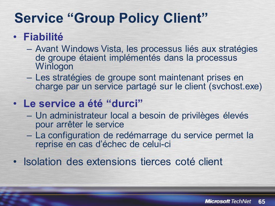 65 Service Group Policy Client Fiabilité –Avant Windows Vista, les processus liés aux stratégies de groupe étaient implémentés dans la processus Winlogon –Les stratégies de groupe sont maintenant prises en charge par un service partagé sur le client (svchost.exe) Le service a été durci –Un administrateur local a besoin de privilèges élevés pour arrêter le service –La configuration de redémarrage du service permet la reprise en cas d'échec de celui-ci Isolation des extensions tierces coté client