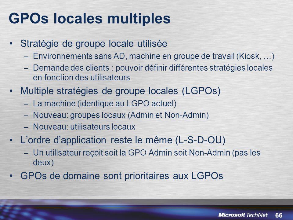 66 GPOs locales multiples Stratégie de groupe locale utilisée –Environnements sans AD, machine en groupe de travail (Kiosk, …) –Demande des clients : pouvoir définir différentes stratégies locales en fonction des utilisateurs Multiple stratégies de groupe locales (LGPOs) –La machine (identique au LGPO actuel) –Nouveau: groupes locaux (Admin et Non-Admin) –Nouveau: utilisateurs locaux L'ordre d'application reste le même (L-S-D-OU) –Un utilisateur reçoit soit la GPO Admin soit Non-Admin (pas les deux) GPOs de domaine sont prioritaires aux LGPOs
