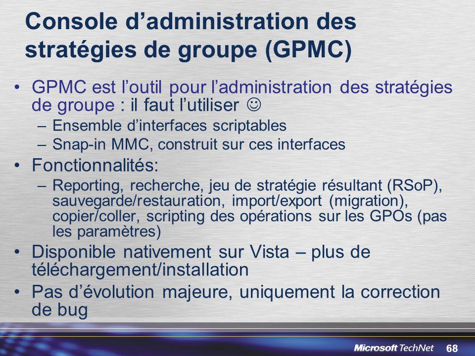 68 Console d'administration des stratégies de groupe (GPMC) GPMC est l'outil pour l'administration des stratégies de groupe : il faut l'utiliser –Ensemble d'interfaces scriptables –Snap-in MMC, construit sur ces interfaces Fonctionnalités: –Reporting, recherche, jeu de stratégie résultant (RSoP), sauvegarde/restauration, import/export (migration), copier/coller, scripting des opérations sur les GPOs (pas les paramètres) Disponible nativement sur Vista – plus de téléchargement/installation Pas d'évolution majeure, uniquement la correction de bug