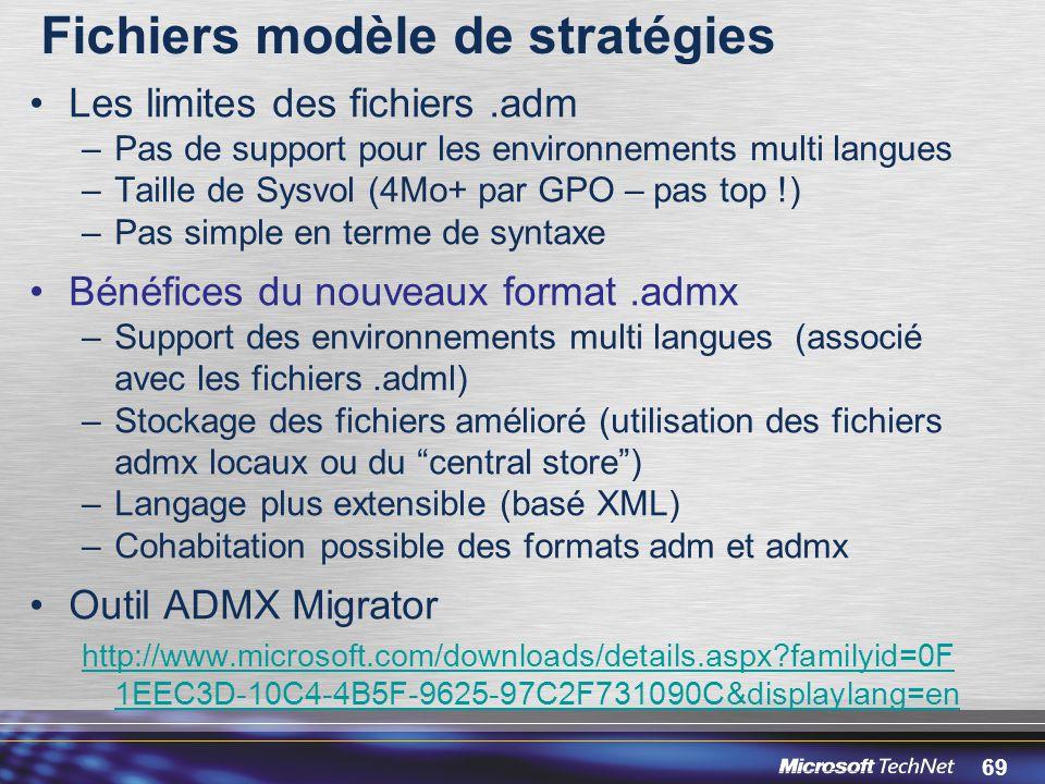 69 Fichiers modèle de stratégies Les limites des fichiers.adm –Pas de support pour les environnements multi langues –Taille de Sysvol (4Mo+ par GPO – pas top !) –Pas simple en terme de syntaxe Bénéfices du nouveaux format.admx –Support des environnements multi langues (associé avec les fichiers.adml) –Stockage des fichiers amélioré (utilisation des fichiers admx locaux ou du central store ) –Langage plus extensible (basé XML) –Cohabitation possible des formats adm et admx Outil ADMX Migrator http://www.microsoft.com/downloads/details.aspx?familyid=0F 1EEC3D-10C4-4B5F-9625-97C2F731090C&displaylang=en