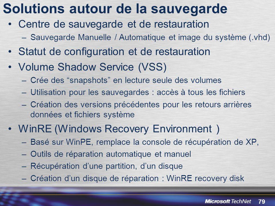 79 Solutions autour de la sauvegarde Centre de sauvegarde et de restauration –Sauvegarde Manuelle / Automatique et image du système (.vhd) Statut de configuration et de restauration Volume Shadow Service (VSS) –Crée des snapshots en lecture seule des volumes –Utilisation pour les sauvegardes : accès à tous les fichiers –Création des versions précédentes pour les retours arrières données et fichiers système WinRE (Windows Recovery Environment ) –Basé sur WinPE, remplace la console de récupération de XP, –Outils de réparation automatique et manuel –Récupération d'une partition, d'un disque –Création d'un disque de réparation : WinRE recovery disk