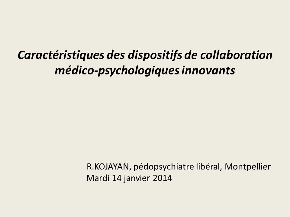 Caractéristiques des dispositifs de collaboration médico-psychologiques innovants R.KOJAYAN, pédopsychiatre libéral, Montpellier Mardi 14 janvier 2014