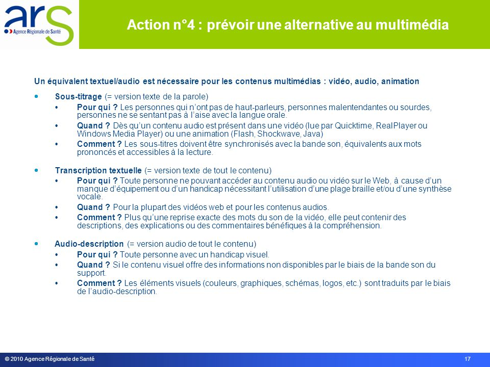 © 2010 Agence Régionale de Santé 17 Un équivalent textuel/audio est nécessaire pour les contenus multimédias : vidéo, audio, animation  Sous-titrage (= version texte de la parole)  Pour qui .