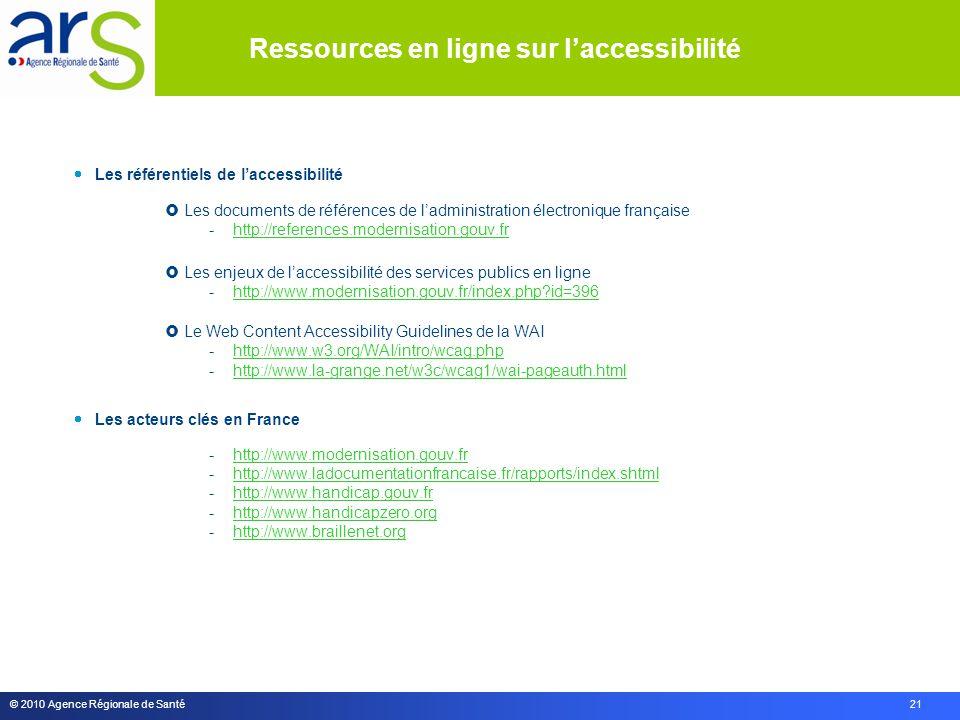 © 2010 Agence Régionale de Santé 21  Les référentiels de l'accessibilité  Les documents de références de l'administration électronique française -http://references.modernisation.gouv.frhttp://references.modernisation.gouv.fr  Les enjeux de l'accessibilité des services publics en ligne -http://www.modernisation.gouv.fr/index.php?id=396http://www.modernisation.gouv.fr/index.php?id=396  Le Web Content Accessibility Guidelines de la WAI -http://www.w3.org/WAI/intro/wcag.phphttp://www.w3.org/WAI/intro/wcag.php -http://www.la-grange.net/w3c/wcag1/wai-pageauth.htmlhttp://www.la-grange.net/w3c/wcag1/wai-pageauth.html  Les acteurs clés en France -http://www.modernisation.gouv.frhttp://www.modernisation.gouv.fr -http://www.ladocumentationfrancaise.fr/rapports/index.shtmlhttp://www.ladocumentationfrancaise.fr/rapports/index.shtml -http://www.handicap.gouv.frhttp://www.handicap.gouv.fr -http://www.handicapzero.orghttp://www.handicapzero.org -http://www.braillenet.orghttp://www.braillenet.org Ressources en ligne sur l'accessibilité