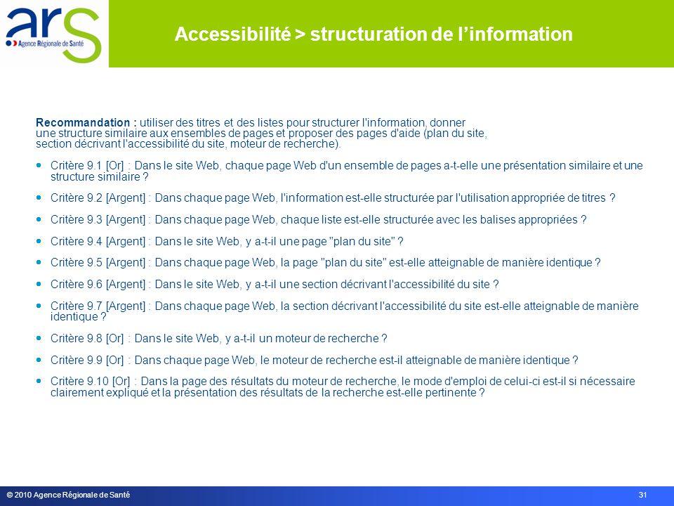 © 2010 Agence Régionale de Santé 31 Recommandation : utiliser des titres et des listes pour structurer l information, donner une structure similaire aux ensembles de pages et proposer des pages d aide (plan du site, section décrivant l accessibilité du site, moteur de recherche).