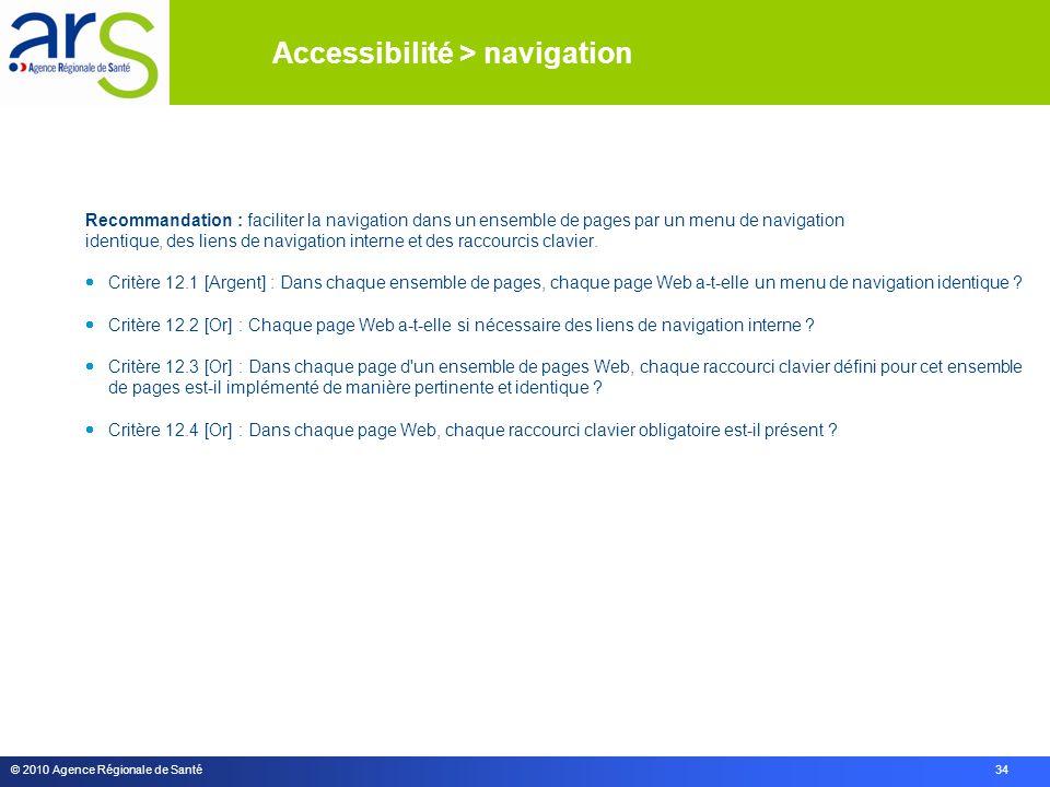 © 2010 Agence Régionale de Santé 34 Recommandation : faciliter la navigation dans un ensemble de pages par un menu de navigation identique, des liens de navigation interne et des raccourcis clavier.